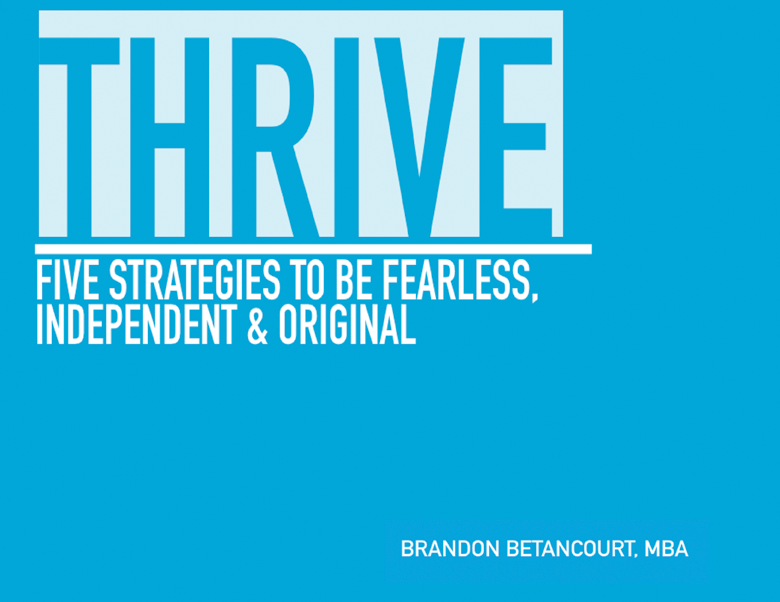 THRIVE: Five Strategies to be Fearless, Independent and Original by Brandon Betancourt MBA